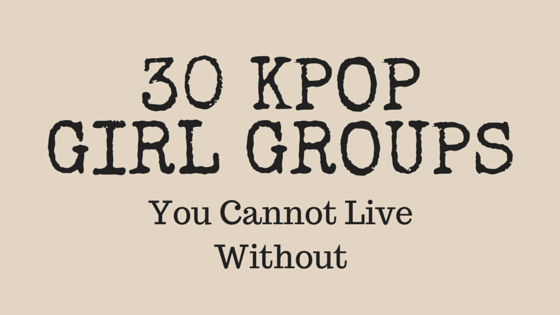 30 Kpop Girl Groups You Cannot Live Without